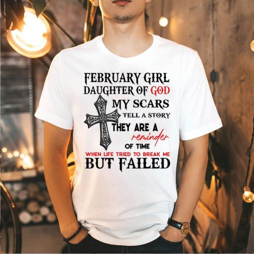 February girl daughter of god my scars tell a story they are a reminder of time shirt