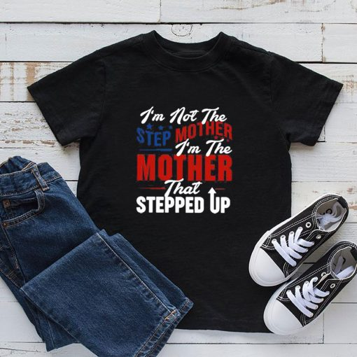 Im not step mother Im the mother that stepped up shirt