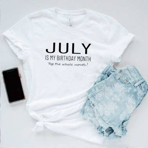 July is my birthday month yep the whole month shirt