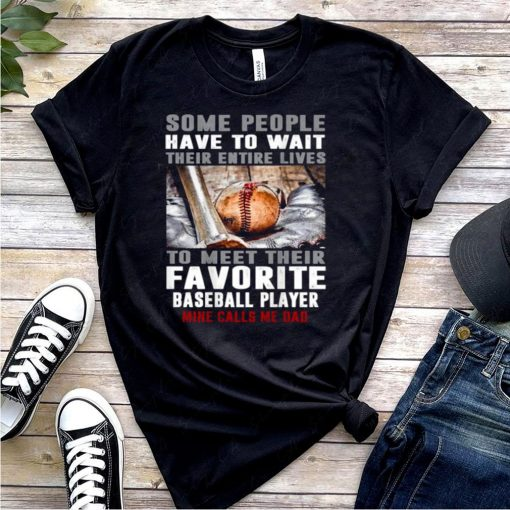 Some people have to wait their entire lives to meet their favorite Baseball Player Mine Calls Me Dad T Shirt