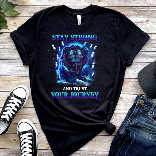 Stay Strong And Trust Your Journey Shirt 5