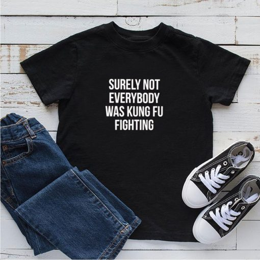 Surely not everybody was kung fu fighting shirt 1