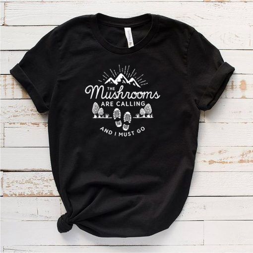 The Mushrooms are calling and I must go t shirt 5