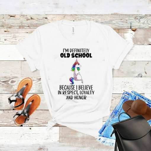 Unicorn Im Definitely Old School Because I Believe In Respect Loyalty And Honor Shirt