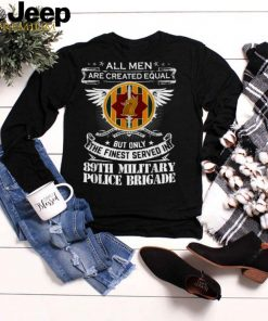 All men are created equal but only the finest served in 89th Military Police Brigade Man Only The Finest Served In T Shirt