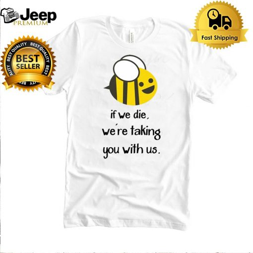 Bee If we die were taking you with us shirt