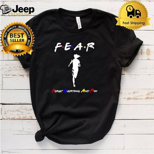 Fear forget everything and run shirt 5