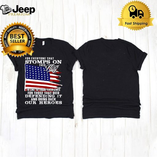 For Everyone That Stomps On This Flag Id Like To Trade Their Lives For Those That Died Defending It And Bring Back Our Heroes T shirt