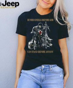 He Who Kneels Before God Can Stand Before Anyone T shirt