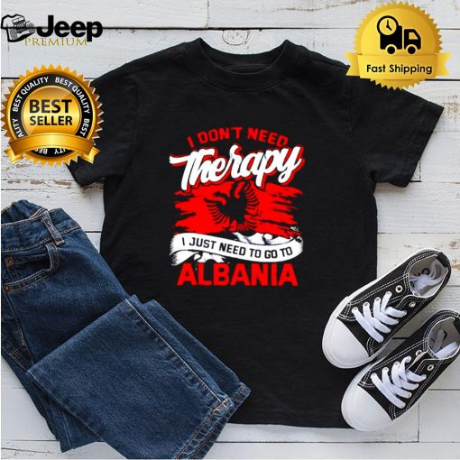 I don't need therapy I just need to go to albania shirt 3