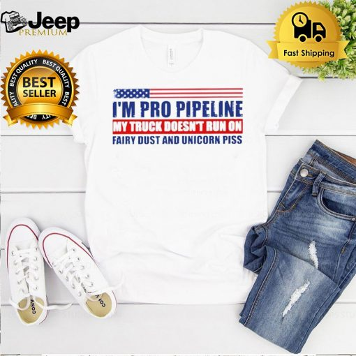 I'm pro pipeline my truck doesn't run on fairy dust and unicorn piss shirt 5