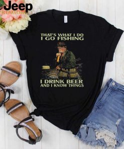 Thats what I do I go fishing I drink beer and know things shirt