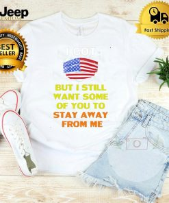 American Flag I Got But I Still Want Some Of You To Stay Away From Me T shirt