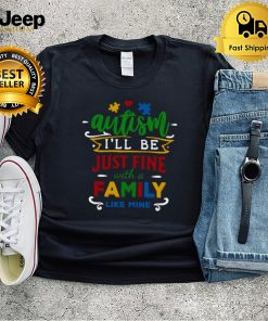 Autism Ill be just fine with a family like mine shirt