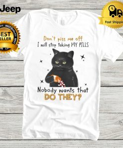 Black Cat dont piss me off i will stop taking my pills nobody wants what do they hoodie, tank top, sweater