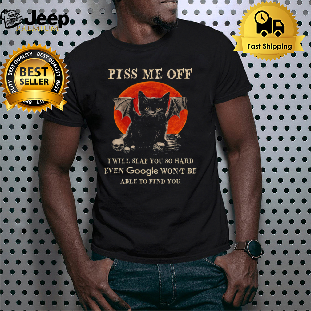 Black Cat piss me off I slap you so hard even google wont be able to find you Halloween shirt