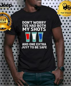 Dont worry Ive had both my shots and one extra just to be safe shirt