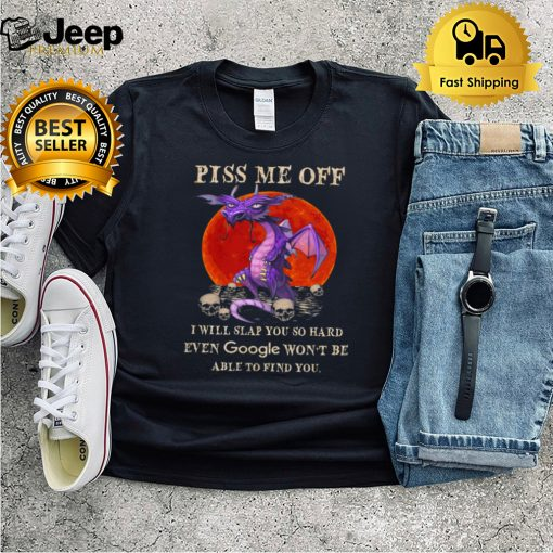 Dragon piss me of I will slap you so hard even google wont be able to find your Halloween shirt