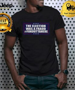 Election Was A Fraud Fukouttahere Shirt