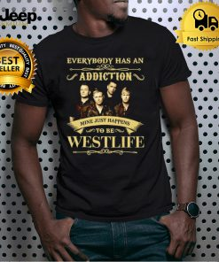 Everybody has an Addiction mine just happens to be Westlife shirt