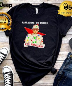 Evil Matriarch rage against the mother shirt