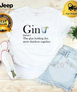 Gin The Glue Holding This 2020 Shitshow Together Shirt