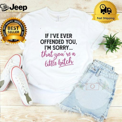 Good If I've Ever Offended You I'm Sorry That You're A Little Bitch T shirt