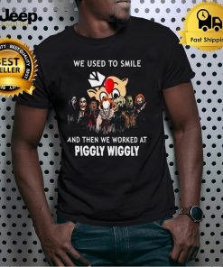 Horror Movies Character we use to smile and then we worked at Piggly Wiggly Halloween shirt