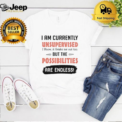 I Am Currently Unsupervised I Know It Freaks Me Out Too But The Possibilities Are Endless Shirt