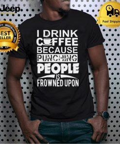 I Drink Coffee Because Punching People Is Frowned Upon T shirt