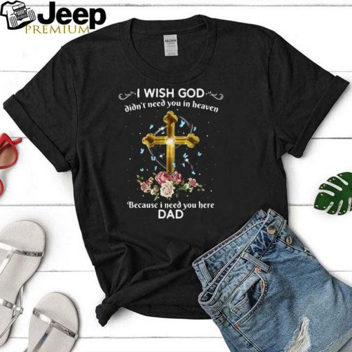 I Wish God Didnt Need You In Heaven Because I Need You Here Dad T shirt