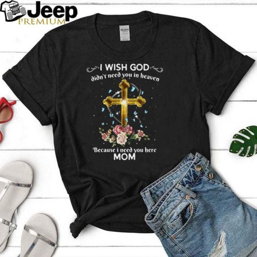 I Wish God Didnt Need You In Heaven Because I Need You Here Mom T shirt