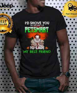 Id shove you in front of petsmart to save my best friend shirt