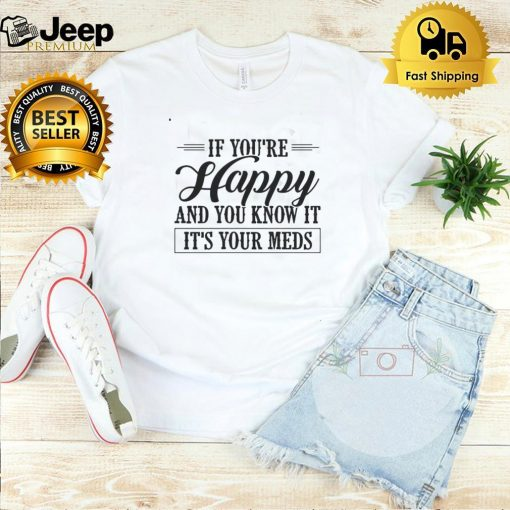 If Youre Happy And You Know It Its Your Meds T shirt