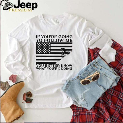 If youre going to follow me you matter know what youre doing shirt