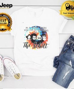 In A World Where You Can Be Anything Be The Schitt T shirt