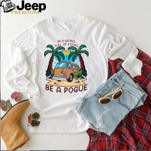 In a world full oh kooks be a pogue shirt