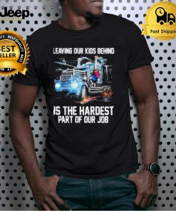 Leaving your kids behind is the hardest part of your job shirt