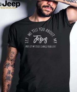 Let Me Tell You About MY JESUS Christian And Let My Jesus Change Your Life Inspiration T Shirt
