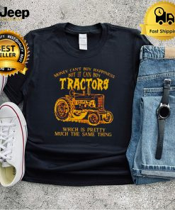 Money cant buy happiness but it can buy tractors shirt