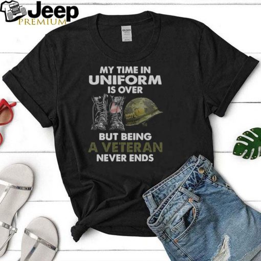 My Time In Uniform Is over But Being A Veteran Never Ends T shirt