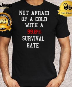 Not Afraid Of A Cold With A 99.8 Survival Rate T Shirt
