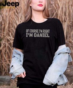 Of Course Im Right Im Daniel Name shirt