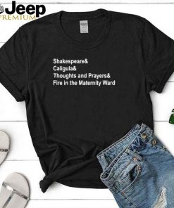 Shakespeare And Caligula And Thoughts And Prayers And Fire In The Maternity Ward Shirt