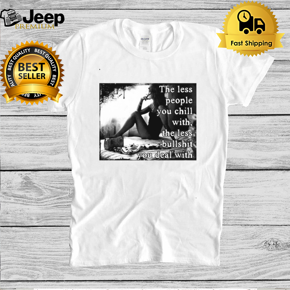 The Less People You Chill With The Less Bullshit You Deal With Girl T shirt