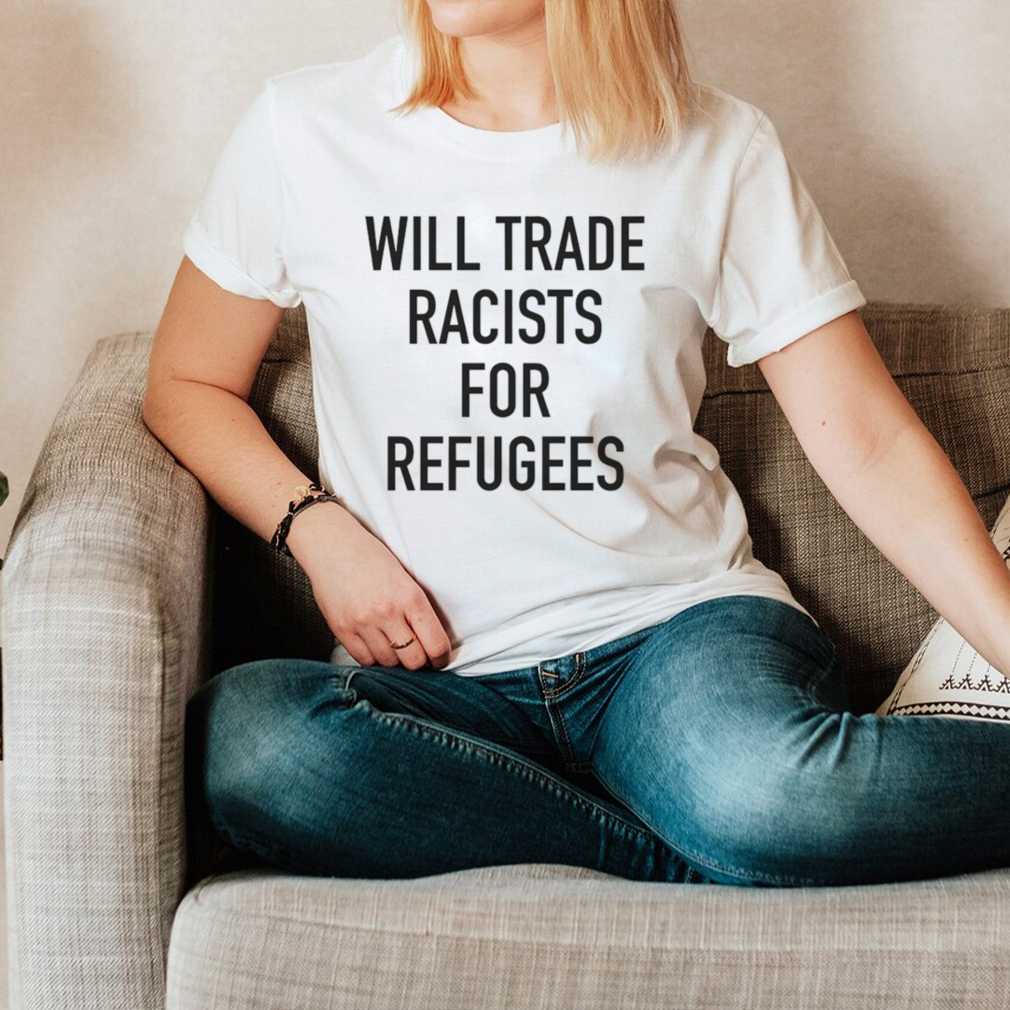 Will trade racists for refugee new hoodie, tank top, sweater and long sleeve