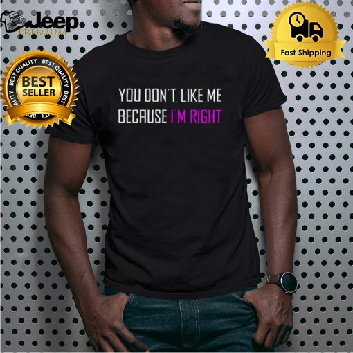 You dont like Me because Im right shirt