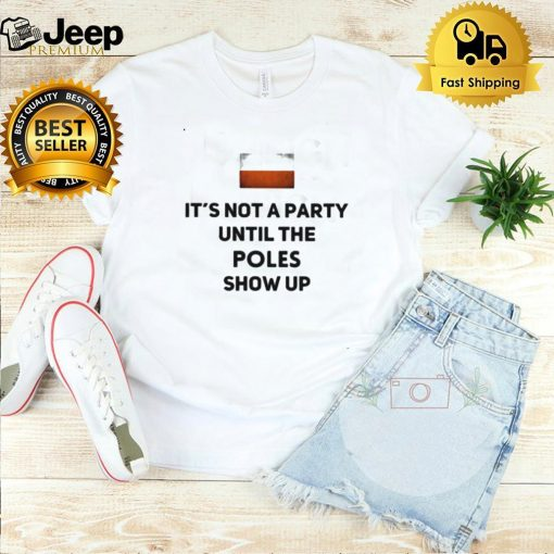 iTs Not A Party UNtil The Poles Show Up Shirt