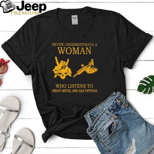 never Underestimate A Woman Who Listens To Heavy Metal And Has Tattoos Shirt