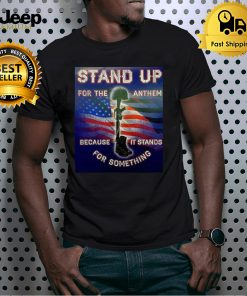 American Flag Stand Up For The Anthem Because It Stands For Something T shirt